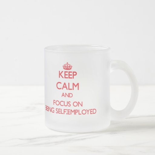 Keep Calm and focus on Being Self-Employed Coffee Mugs