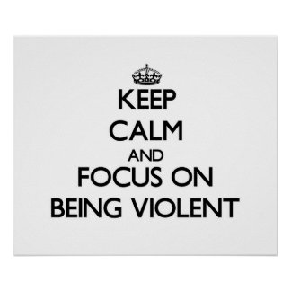 Keep Calm and focus on Being Violent Posters