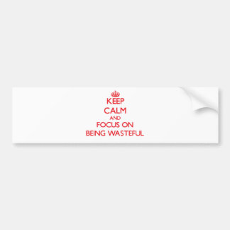 Keep Calm and focus on Being Wasteful Bumper Sticker