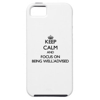 Keep Calm and focus on Being Well-Advised iPhone 5 Cover