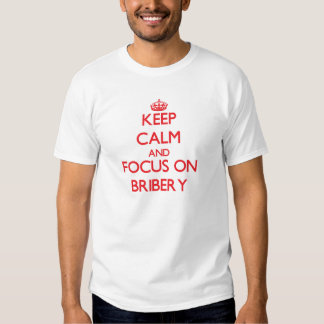Keep Calm and focus on Bribery T Shirt