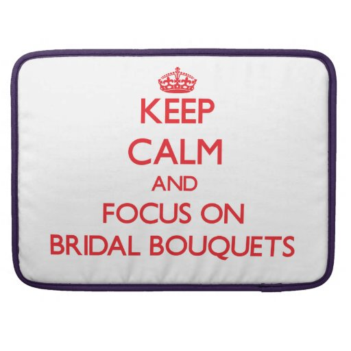 Keep Calm and focus on Bridal Bouquets Sleeve For MacBook Pro