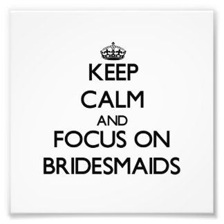 Keep Calm and focus on Bridesmaids Photo Print