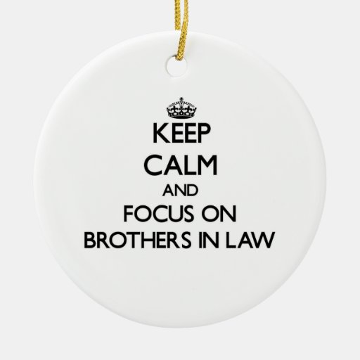Keep Calm and focus on Brothers-In-Law Christmas Ornaments