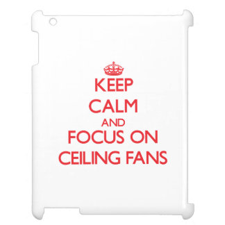 Keep Calm and focus on Ceiling Fans Case For The iPad 2 3 4