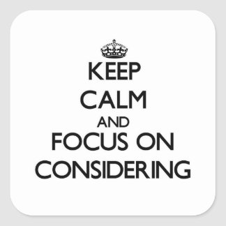 Keep Calm and focus on Considering Square Sticker