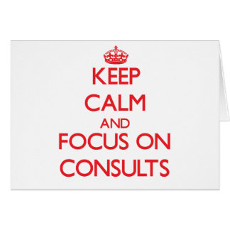 Keep Calm and focus on Consults Greeting Card
