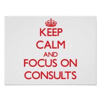 Keep Calm and focus on Consults Poster