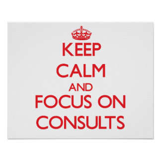 Keep Calm and focus on Consults Print