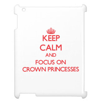 Keep Calm and focus on Crown Princesses iPad Cases