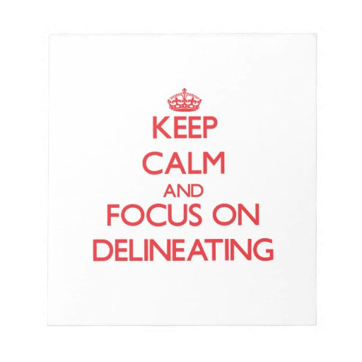 Keep Calm and focus on Delineating Notepads