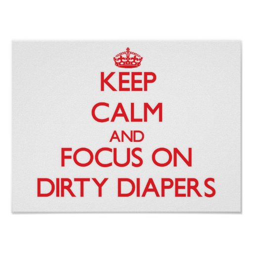 Keep Calm and focus on Dirty Diapers Print