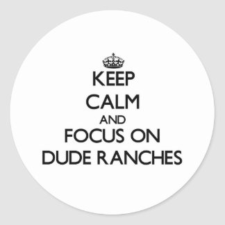 Keep Calm and focus on Dude Ranches Round Stickers