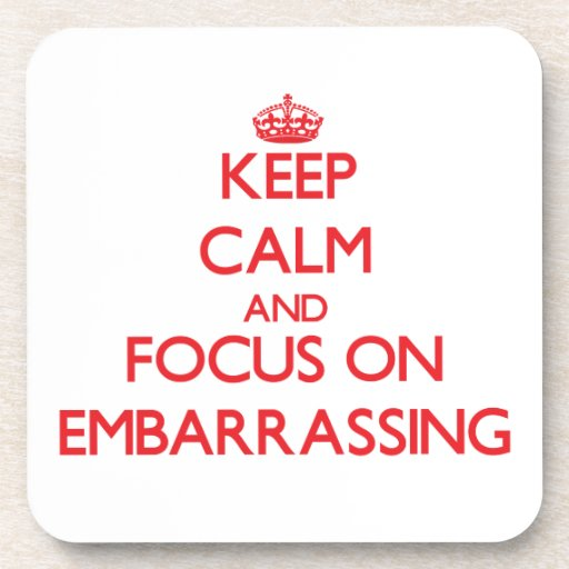 Keep Calm and focus on EMBARRASSING Drink Coasters
