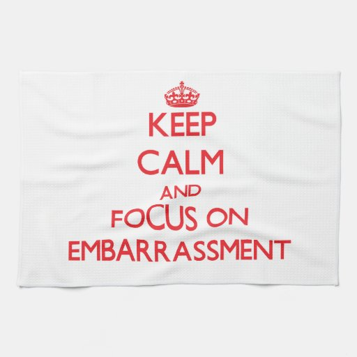 Keep Calm and focus on EMBARRASSMENT Towels