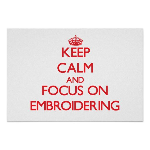 Keep Calm and focus on EMBROIDERING Posters