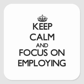 Keep Calm and focus on EMPLOYING Square Sticker