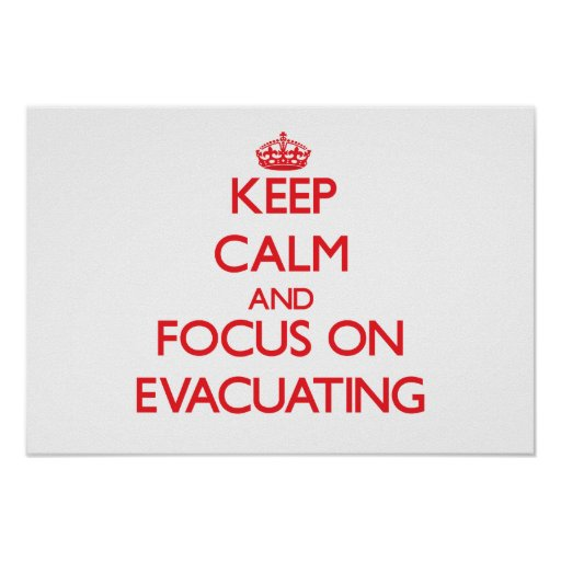 Keep Calm and focus on EVACUATING Poster