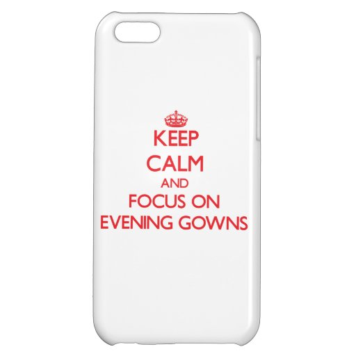 Keep Calm and focus on EVENING GOWNS Cover For iPhone 5C