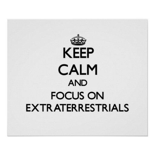 Keep Calm and focus on EXTRATERRESTRIALS Posters