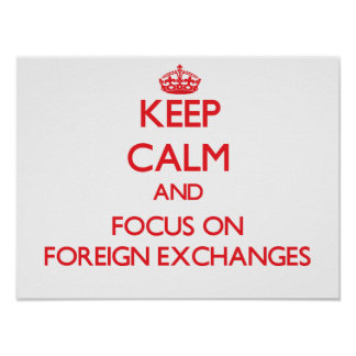 Keep Calm and focus on Foreign Exchanges Posters