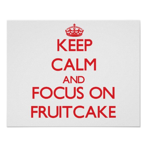 Keep Calm and focus on Fruitcake Posters