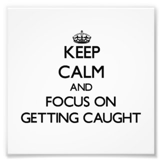 Keep Calm and focus on Getting Caught Art Photo