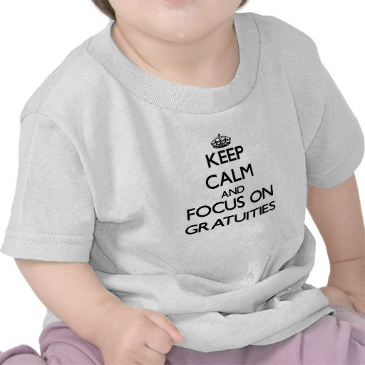Keep Calm and focus on Gratuities Tshirt