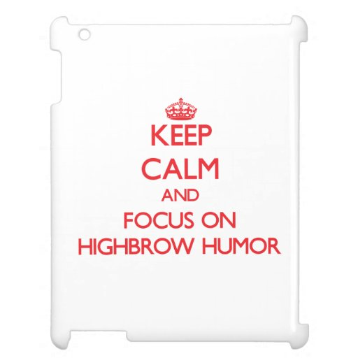 Keep Calm and focus on Highbrow Humor Case For The iPad 2 3 4