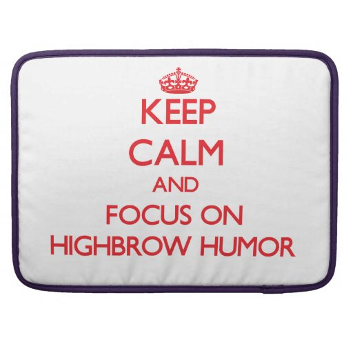 Keep Calm and focus on Highbrow Humor Sleeves For MacBooks