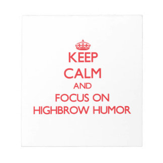 Keep Calm and focus on Highbrow Humor Memo Notepads