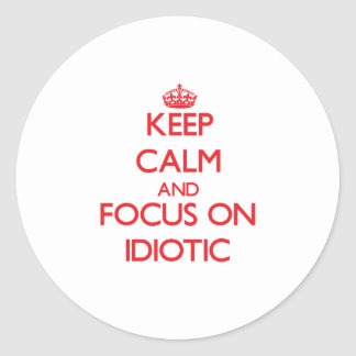 Keep Calm and focus on Idiotic Round Sticker