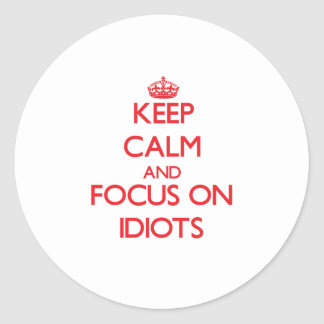 Keep Calm and focus on Idiots Round Sticker