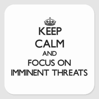 Keep Calm and focus on Imminent Threats Square Stickers