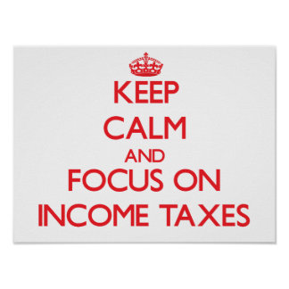 Keep Calm and focus on Income Taxes Print