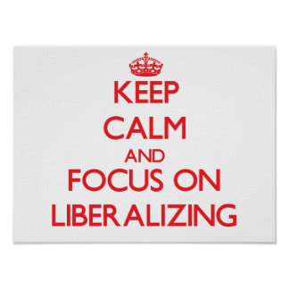 Keep Calm and focus on Liberalizing Poster