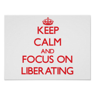 Keep Calm and focus on Liberating Poster