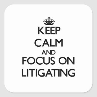 Keep Calm and focus on Litigating Square Stickers