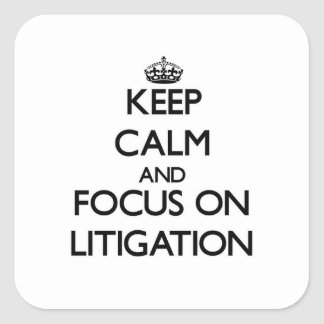 Keep Calm and focus on Litigation Square Stickers