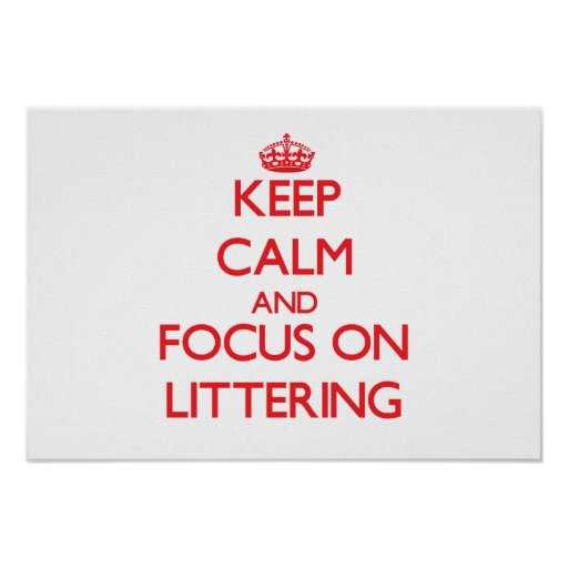 Keep Calm and focus on Littering Poster