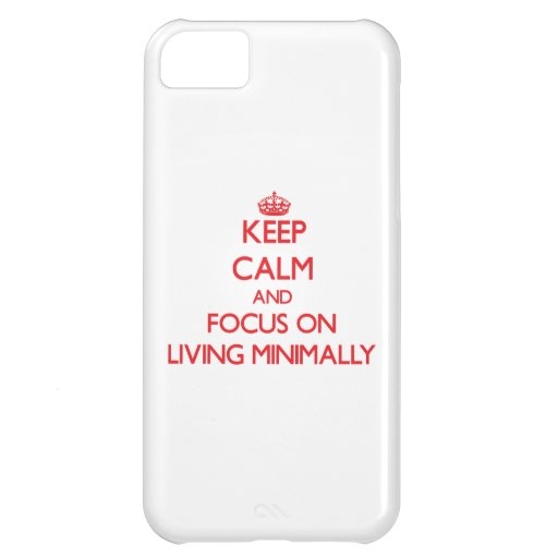 Keep Calm and focus on Living Minimally iPhone 5C Case