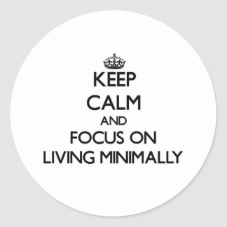 Keep Calm and focus on Living Minimally Round Stickers
