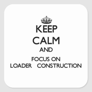 Keep Calm and focus on Loader   Construction Square Sticker