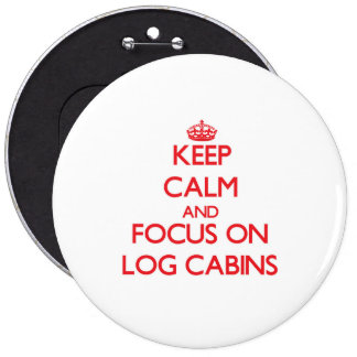 Keep Calm and focus on Log Cabins Pinback Button