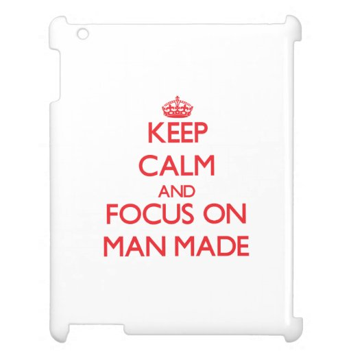 Keep Calm and focus on Man Made Cover For The iPad