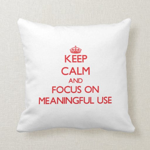 Keep Calm and focus on Meaningful Use Pillow