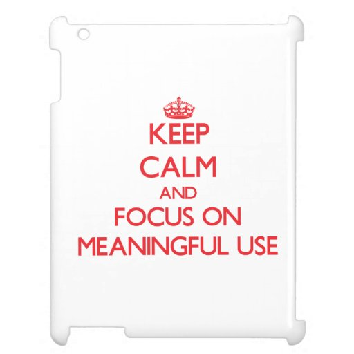 Keep Calm and focus on Meaningful Use Cover For The iPad 2 3 4