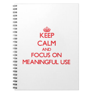 Keep Calm and focus on Meaningful Use Spiral Notebook