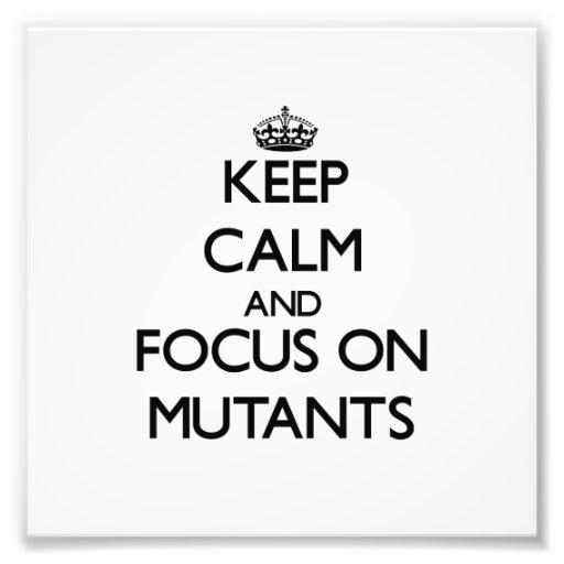Keep Calm and focus on Mutants Art Photo