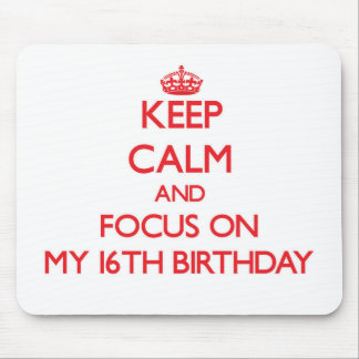 Keep Calm and focus on My 16Th Birthday Mouse Pads